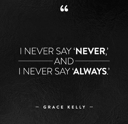 Never say never, never say always